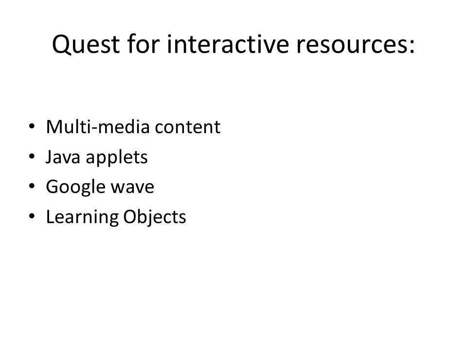 Quest for interactive resources: Multi-media content Java applets Google wave Learning Objects