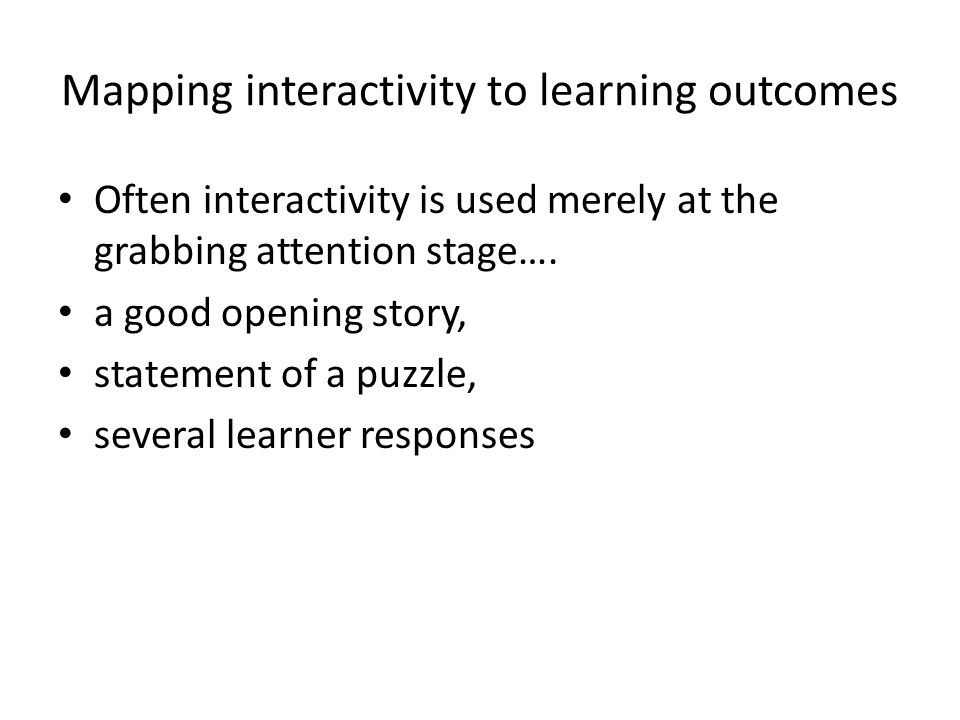 Mapping interactivity to learning outcomes Often interactivity is used merely at the grabbing attention stage…. a good opening story, statement of a p