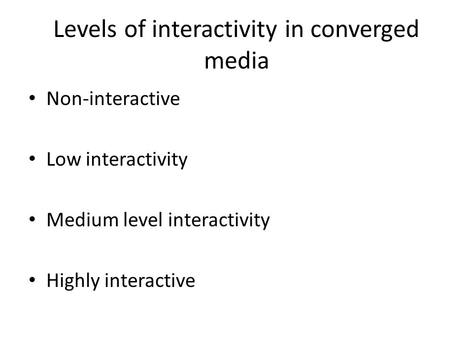 Levels of interactivity in converged media Non-interactive Low interactivity Medium level interactivity Highly interactive
