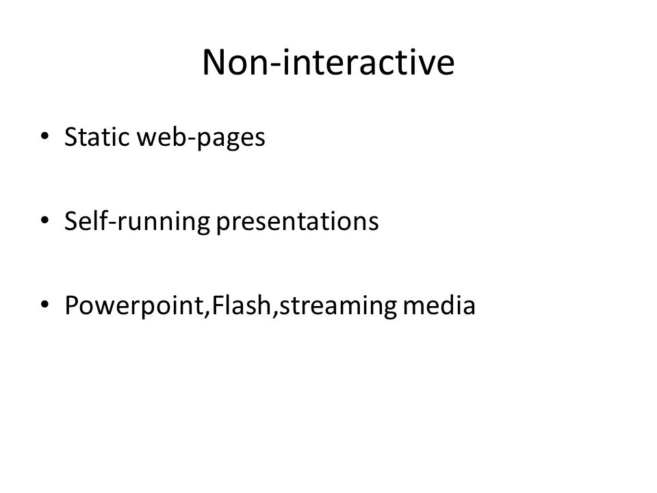 Non-interactive Static web-pages Self-running presentations Powerpoint,Flash,streaming media