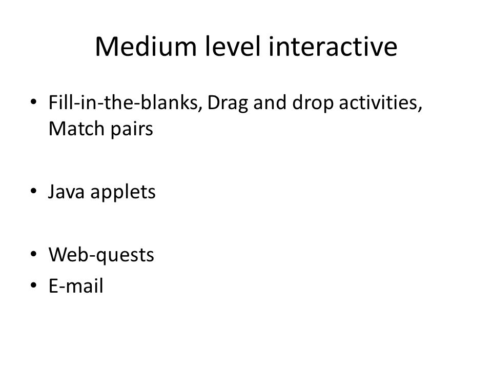 Medium level interactive Fill-in-the-blanks, Drag and drop activities, Match pairs Java applets Web-quests E-mail