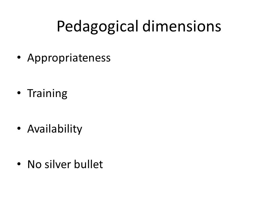 Pedagogical dimensions Appropriateness Training Availability No silver bullet