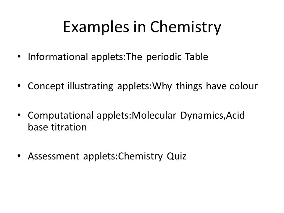 Examples in Chemistry Informational applets:The periodic Table Concept illustrating applets:Why things have colour Computational applets:Molecular Dyn
