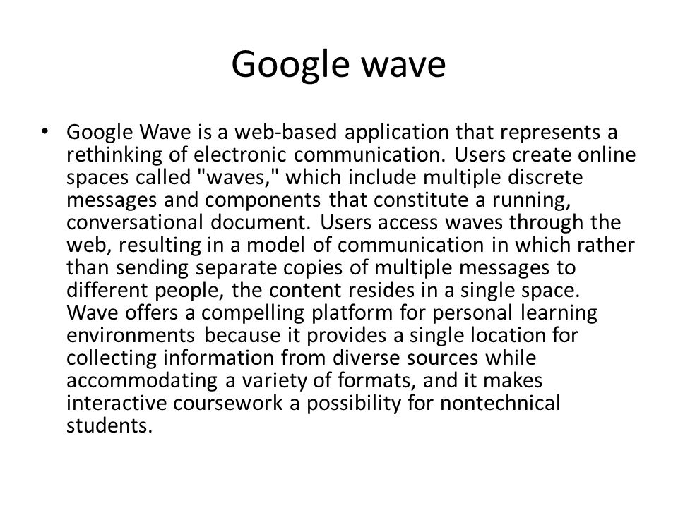Google wave Google Wave is a web-based application that represents a rethinking of electronic communication. Users create online spaces called