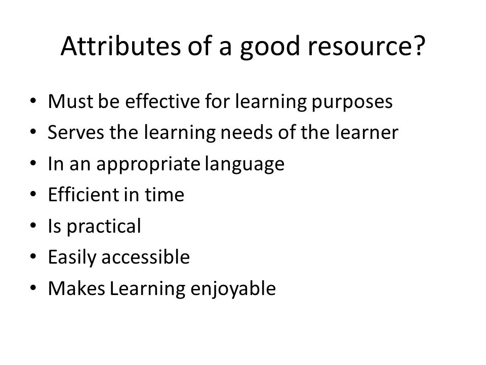 Attributes of a good resource? Must be effective for learning purposes Serves the learning needs of the learner In an appropriate language Efficient i