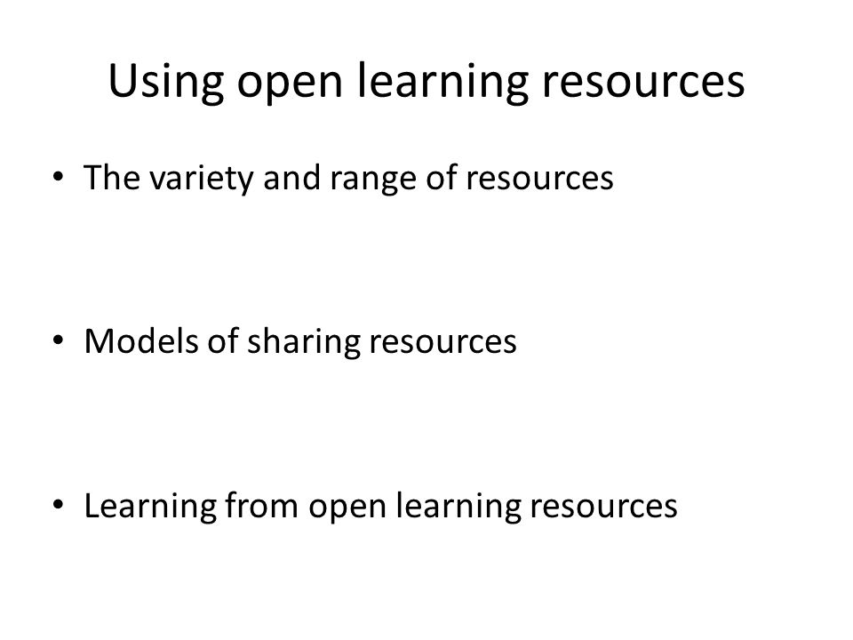 Using open learning resources The variety and range of resources Models of sharing resources Learning from open learning resources