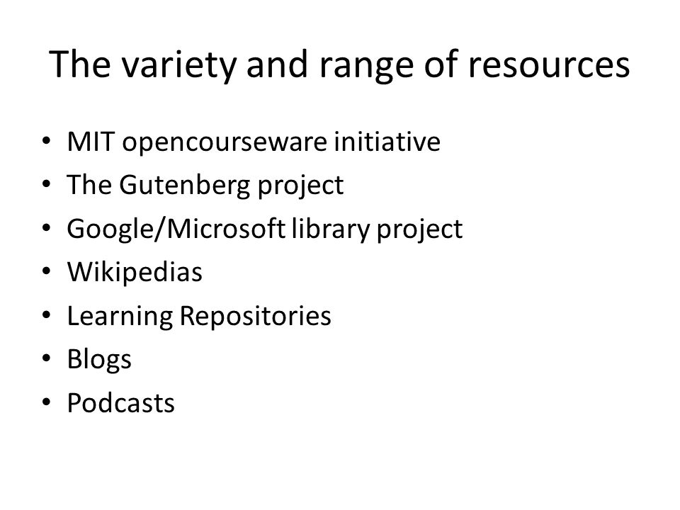 The variety and range of resources MIT opencourseware initiative The Gutenberg project Google/Microsoft library project Wikipedias Learning Repositori