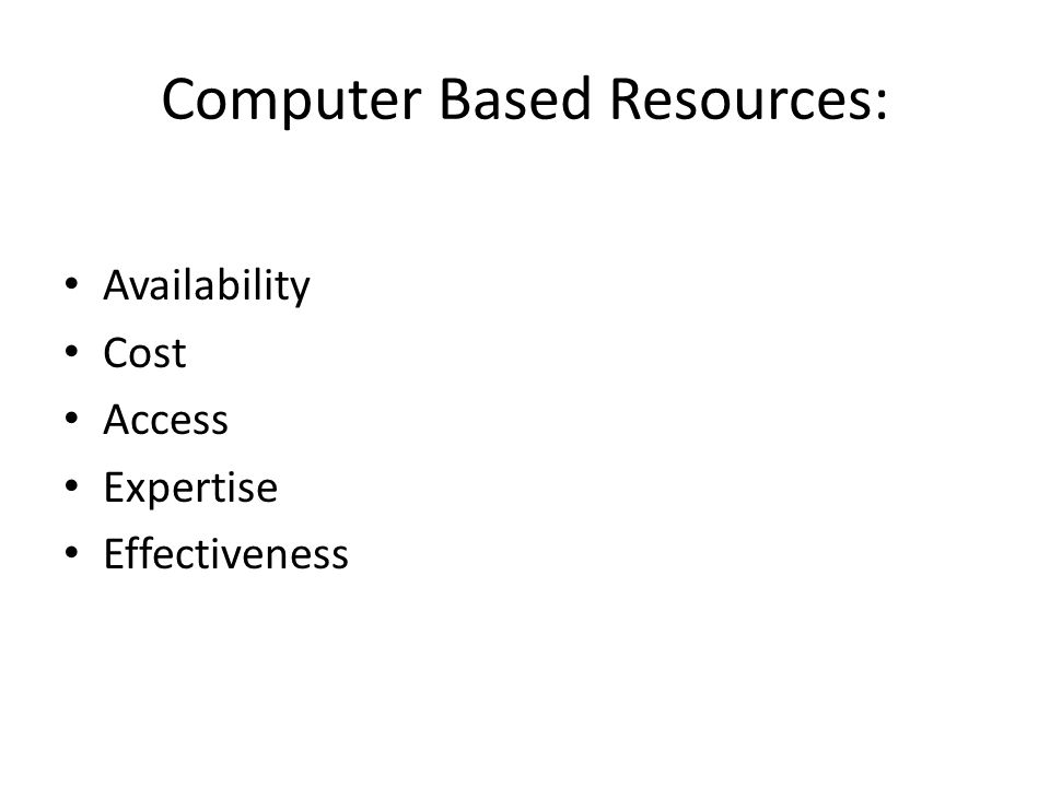 Computer Based Resources: Availability Cost Access Expertise Effectiveness