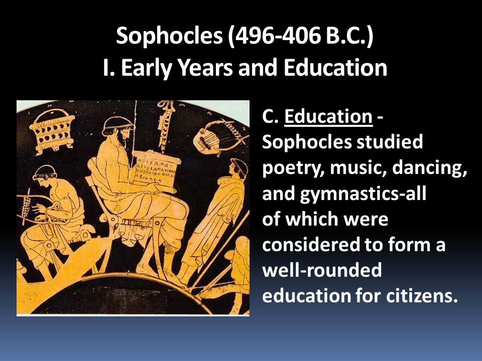 C. Education - Sophocles studied poetry, music, dancing, and gymnastics-all of which were considered to form a well-rounded education for citizens.