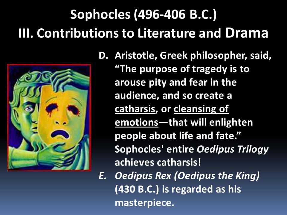 """Sophocles (496-406 B.C.) III. Contributions to Literature and Drama D.Aristotle, Greek philosopher, said, """"The purpose of tragedy is to arouse pity an"""