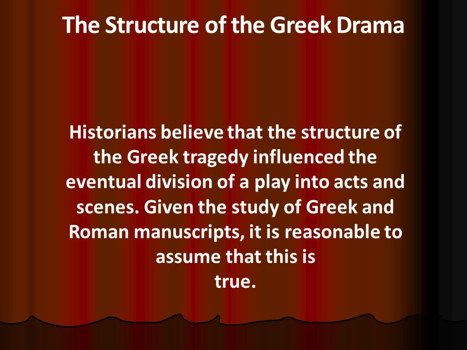 The Structure of the Greek Drama Historians believe that the structure of the Greek tragedy influenced the eventual division of a play into acts and scenes.