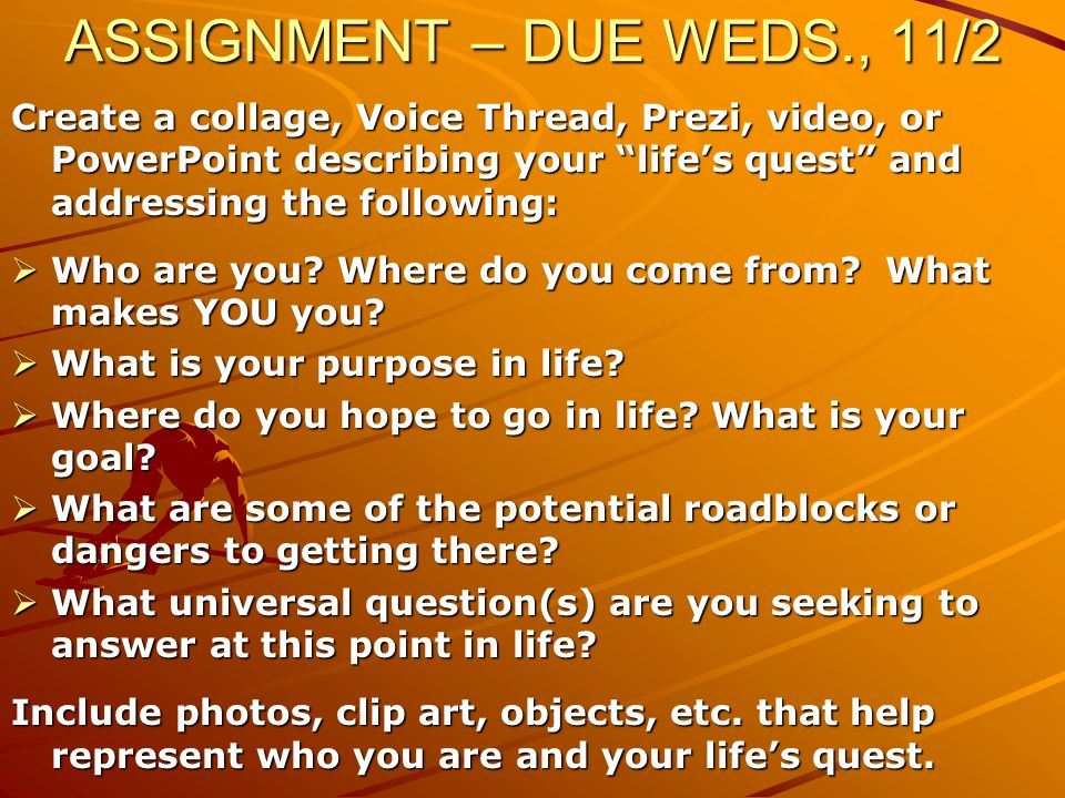 ASSIGNMENT – DUE WEDS., 11/2 Create a collage, Voice Thread, Prezi, video, or PowerPoint describing your life's quest and addressing the following:  Who are you.