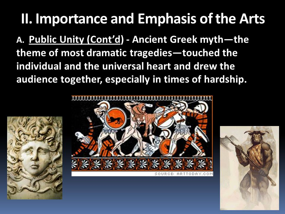 A. Public Unity (Cont'd) - Ancient Greek myth—the theme of most dramatic tragedies—touched the individual and the universal heart and drew the audienc