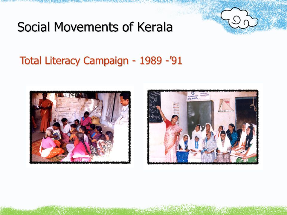 Social Movements of Kerala ~ Around 300,000 Volunteers/Teachers and 3 Million Learners 3 Million Learners ~ Linking Literacy with All Major Livelihood and Developmental Issues Developmental Issues ~ Literacy as a Uniting Platform Total Literacy Campaign - 1989 -'91