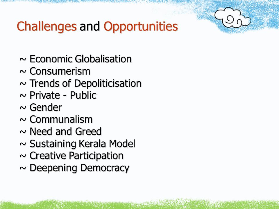 Challenges and Opportunities ~ Economic Globalisation ~ Consumerism ~ Trends of Depoliticisation ~ Private - Public ~ Gender ~ Communalism ~ Need and Greed ~ Sustaining Kerala Model ~ Creative Participation ~ Deepening Democracy