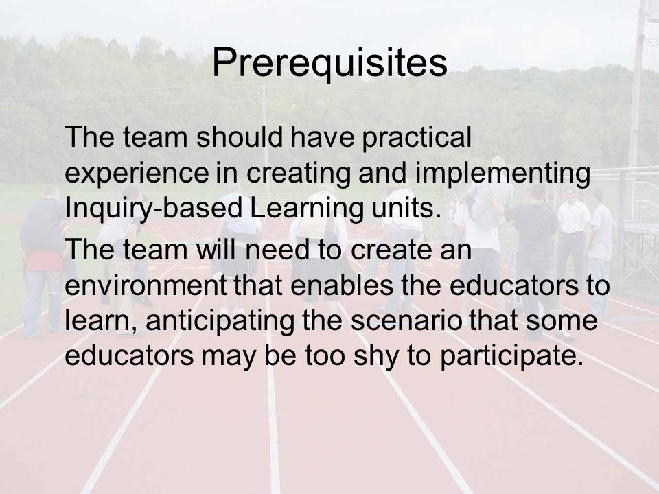 Prerequisites The team should have practical experience in creating and implementing Inquiry-based Learning units.