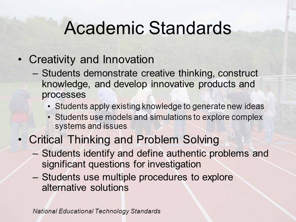 Academic Standards Creativity and Innovation –Students demonstrate creative thinking, construct knowledge, and develop innovative products and processes Students apply existing knowledge to generate new ideas Students use models and simulations to explore complex systems and issues Critical Thinking and Problem Solving –Students identify and define authentic problems and significant questions for investigation –Students use multiple procedures to explore alternative solutions National Educational Technology Standards