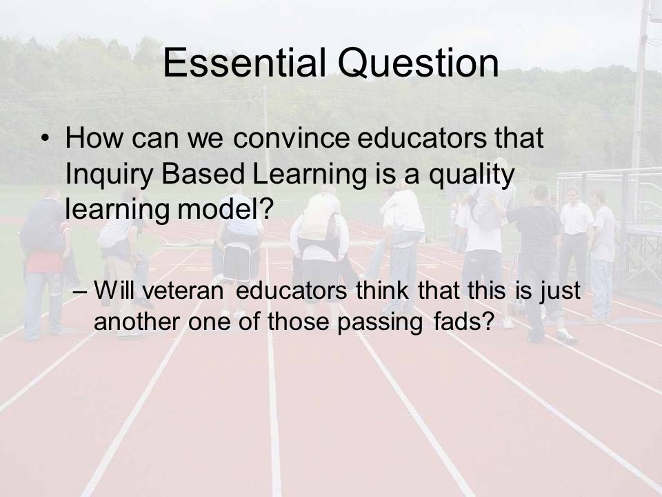 Essential Question How can we convince educators that Inquiry Based Learning is a quality learning model.