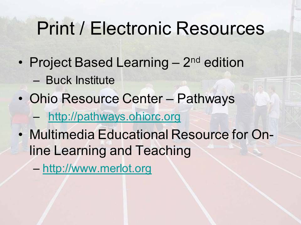 Print / Electronic Resources Project Based Learning – 2 nd edition – Buck Institute Ohio Resource Center – Pathways –http://pathways.ohiorc.orghttp://pathways.ohiorc.org Multimedia Educational Resource for On- line Learning and Teaching –http://www.merlot.orghttp://www.merlot.org