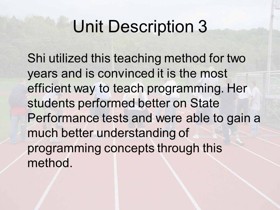 Unit Description 3 Shi utilized this teaching method for two years and is convinced it is the most efficient way to teach programming.