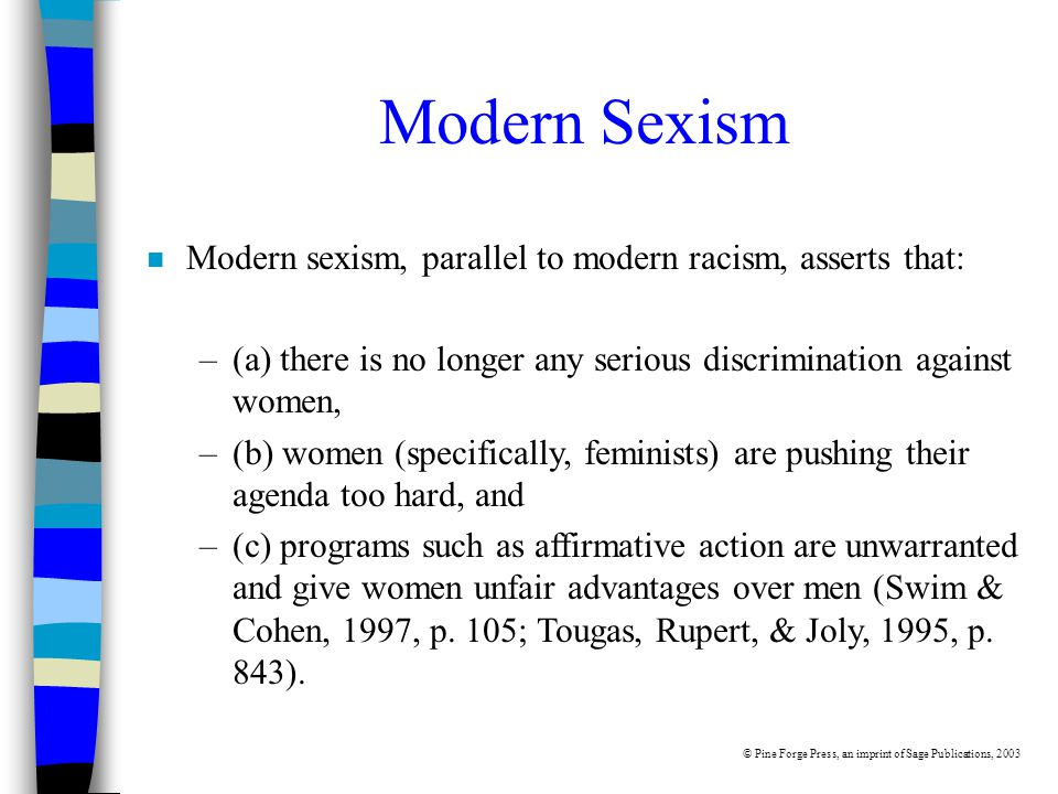 Modern Sexism n Modern sexism, parallel to modern racism, asserts that: –(a) there is no longer any serious discrimination against women, –(b) women (specifically, feminists) are pushing their agenda too hard, and –(c) programs such as affirmative action are unwarranted and give women unfair advantages over men (Swim & Cohen, 1997, p.