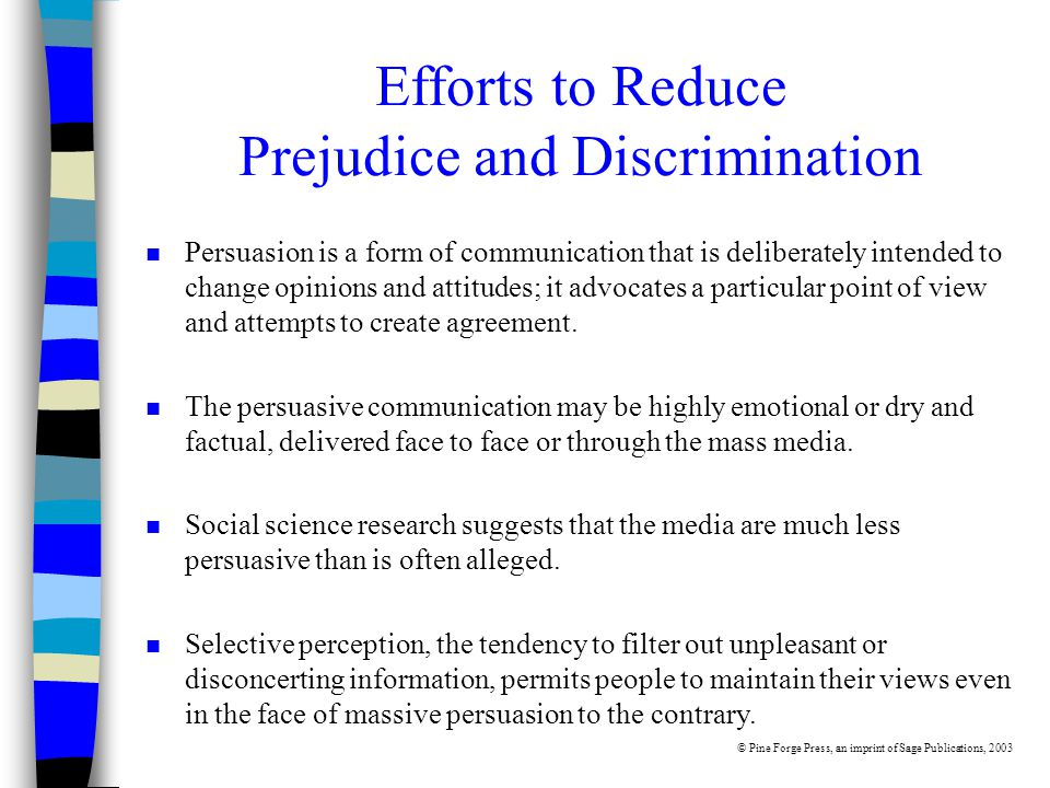 Efforts to Reduce Prejudice and Discrimination n Persuasion is a form of communication that is deliberately intended to change opinions and attitudes; it advocates a particular point of view and attempts to create agreement.