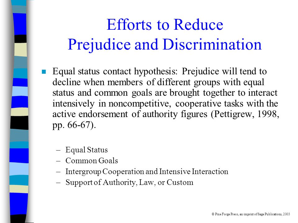 Efforts to Reduce Prejudice and Discrimination n Equal status contact hypothesis: Prejudice will tend to decline when members of different groups with equal status and common goals are brought together to interact intensively in noncompetitive, cooperative tasks with the active endorsement of authority figures (Pettigrew, 1998, pp.