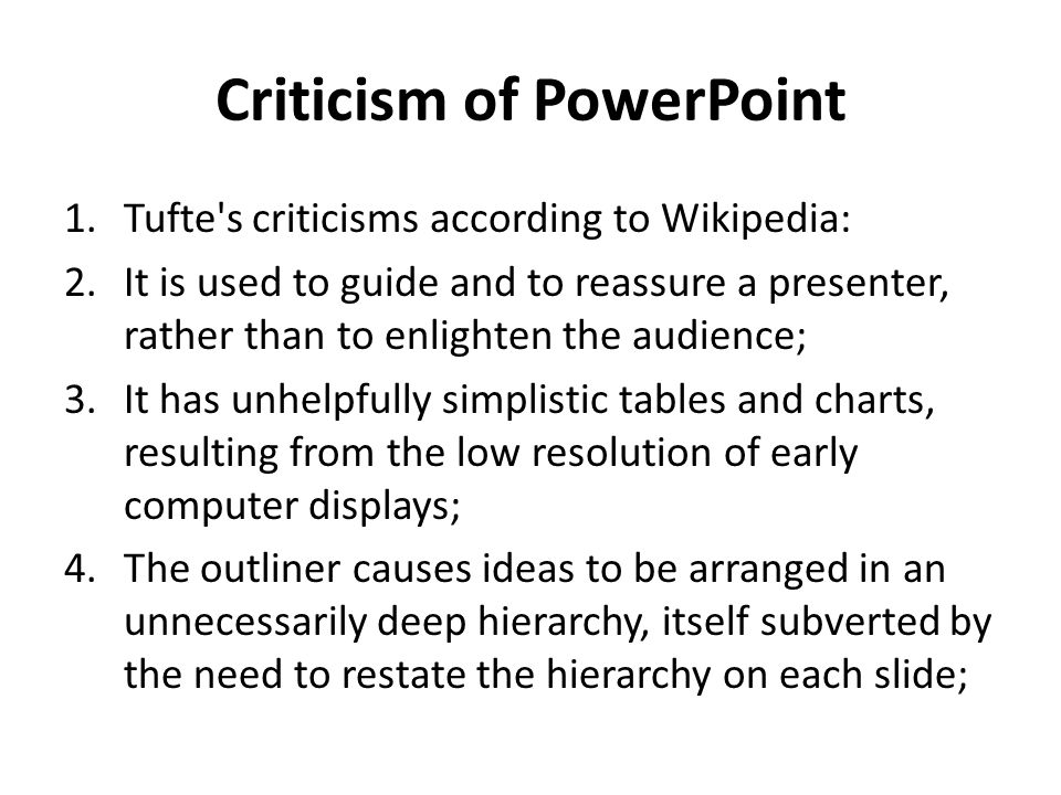 Criticism of PowerPoint 1.Tufte s criticisms according to Wikipedia: 2.It is used to guide and to reassure a presenter, rather than to enlighten the audience; 3.It has unhelpfully simplistic tables and charts, resulting from the low resolution of early computer displays; 4.The outliner causes ideas to be arranged in an unnecessarily deep hierarchy, itself subverted by the need to restate the hierarchy on each slide;