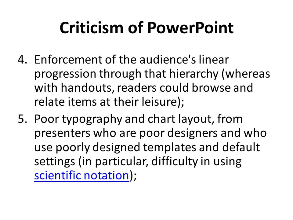Criticism of PowerPoint 4.Enforcement of the audience s linear progression through that hierarchy (whereas with handouts, readers could browse and relate items at their leisure); 5.Poor typography and chart layout, from presenters who are poor designers and who use poorly designed templates and default settings (in particular, difficulty in using scientific notation); scientific notation