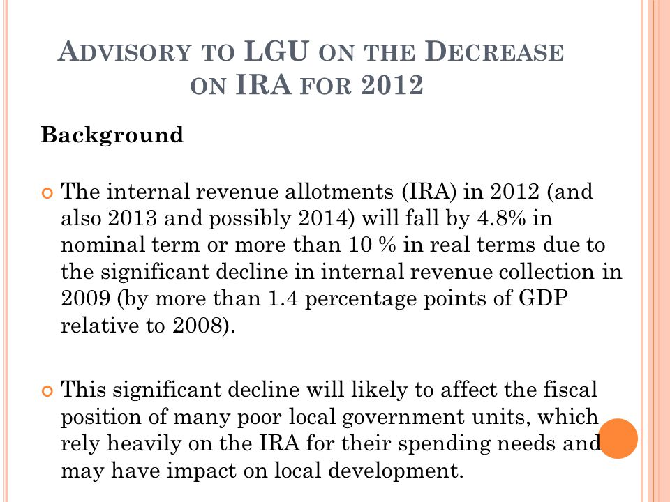 A DVISORY TO LGU ON THE D ECREASE ON IRA FOR 2012 Background The internal revenue allotments (IRA) in 2012 (and also 2013 and possibly 2014) will fall by 4.8% in nominal term or more than 10 % in real terms due to the significant decline in internal revenue collection in 2009 (by more than 1.4 percentage points of GDP relative to 2008).