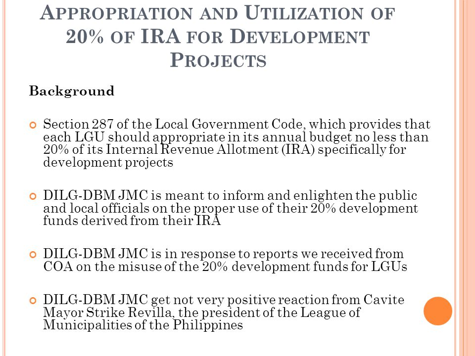 A PPROPRIATION AND U TILIZATION OF 20% OF IRA FOR D EVELOPMENT P ROJECTS Background Section 287 of the Local Government Code, which provides that each LGU should appropriate in its annual budget no less than 20% of its Internal Revenue Allotment (IRA) specifically for development projects DILG-DBM JMC is meant to inform and enlighten the public and local officials on the proper use of their 20% development funds derived from their IRA DILG-DBM JMC is in response to reports we received from COA on the misuse of the 20% development funds for LGUs DILG-DBM JMC get not very positive reaction from Cavite Mayor Strike Revilla, the president of the League of Municipalities of the Philippines