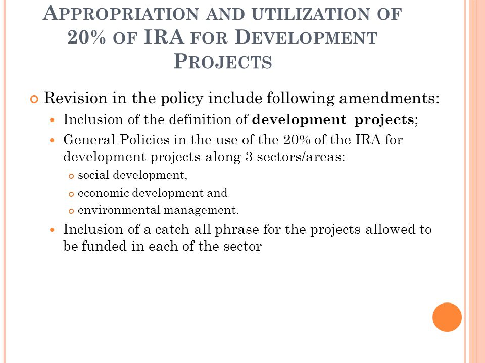 A PPROPRIATION AND UTILIZATION OF 20% OF IRA FOR D EVELOPMENT P ROJECTS Revision in the policy include following amendments: Inclusion of the definition of development projects ; General Policies in the use of the 20% of the IRA for development projects along 3 sectors/areas: social development, economic development and environmental management.