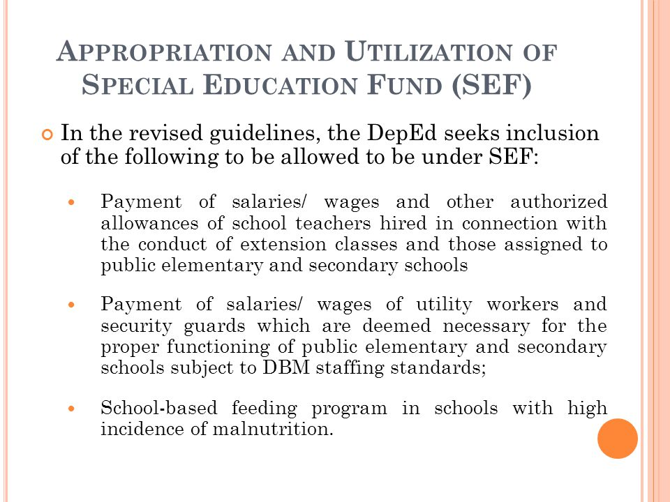 A PPROPRIATION AND U TILIZATION OF S PECIAL E DUCATION F UND (SEF) In the revised guidelines, the DepEd seeks inclusion of the following to be allowed to be under SEF: Payment of salaries/ wages and other authorized allowances of school teachers hired in connection with the conduct of extension classes and those assigned to public elementary and secondary schools Payment of salaries/ wages of utility workers and security guards which are deemed necessary for the proper functioning of public elementary and secondary schools subject to DBM staffing standards; School-based feeding program in schools with high incidence of malnutrition.