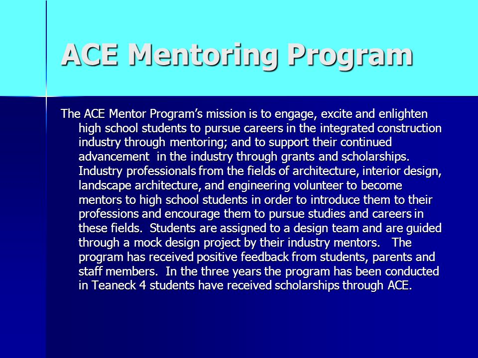 ACE Mentoring Program The ACE Mentor Program's mission is to engage, excite and enlighten high school students to pursue careers in the integrated construction industry through mentoring; and to support their continued advancement in the industry through grants and scholarships.