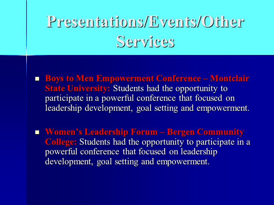 Presentations/Events/Other Services Boys to Men Empowerment Conference – Montclair State University: Students had the opportunity to participate in a powerful conference that focused on leadership development, goal setting and empowerment.