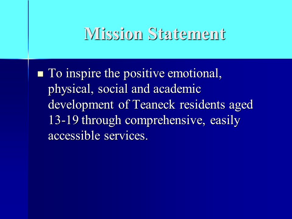 Mission Statement To inspire the positive emotional, physical, social and academic development of Teaneck residents aged 13-19 through comprehensive, easily accessible services.