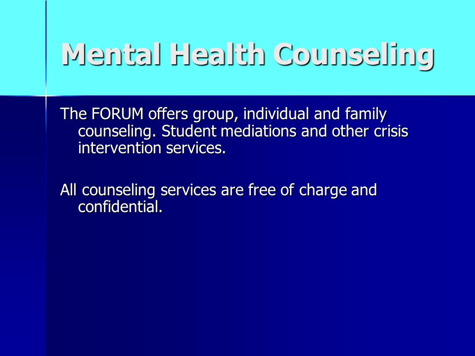Mental Health Counseling The FORUM offers group, individual and family counseling.