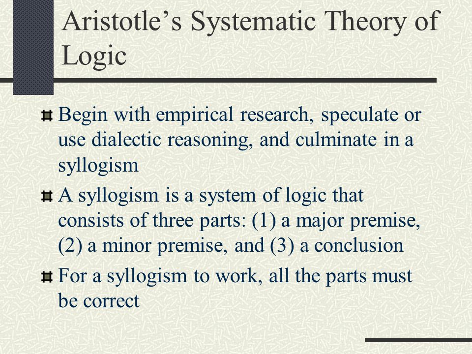 Aristotle's Systematic Theory of Logic Begin with empirical research, speculate or use dialectic reasoning, and culminate in a syllogism A syllogism i