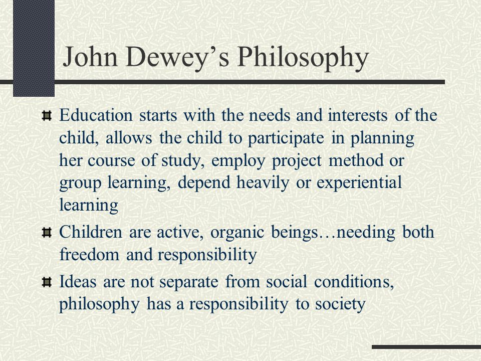 John Dewey's Philosophy Education starts with the needs and interests of the child, allows the child to participate in planning her course of study, e