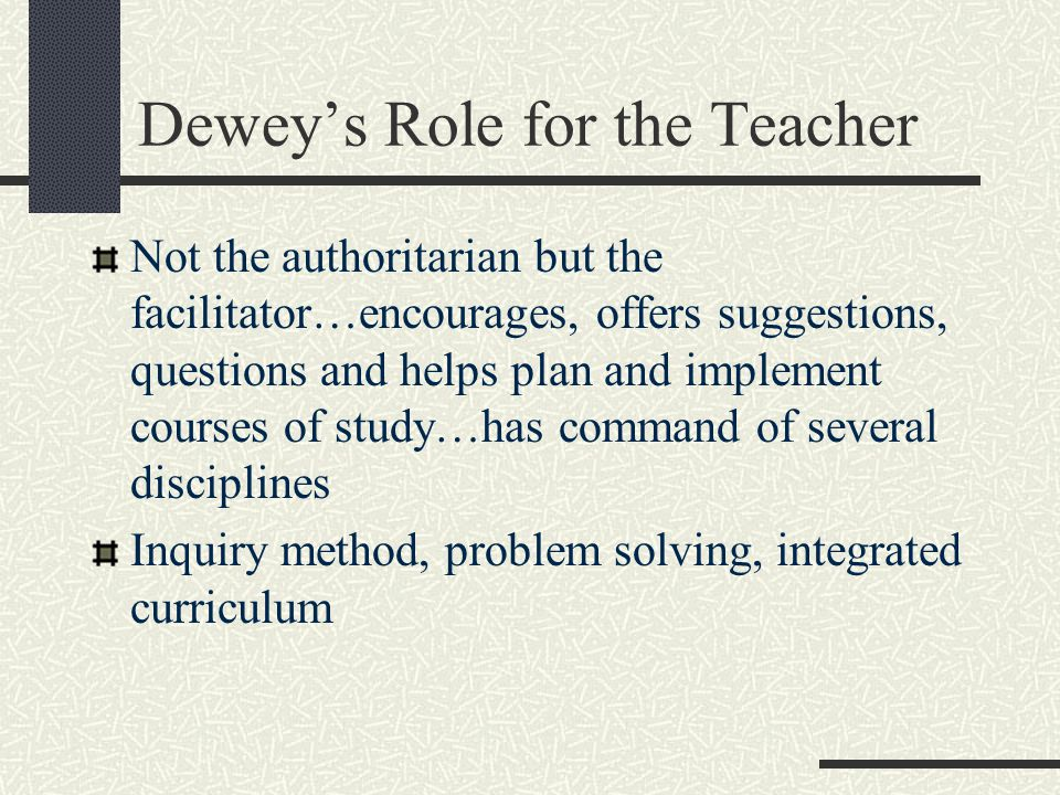 Dewey's Role for the Teacher Not the authoritarian but the facilitator…encourages, offers suggestions, questions and helps plan and implement courses