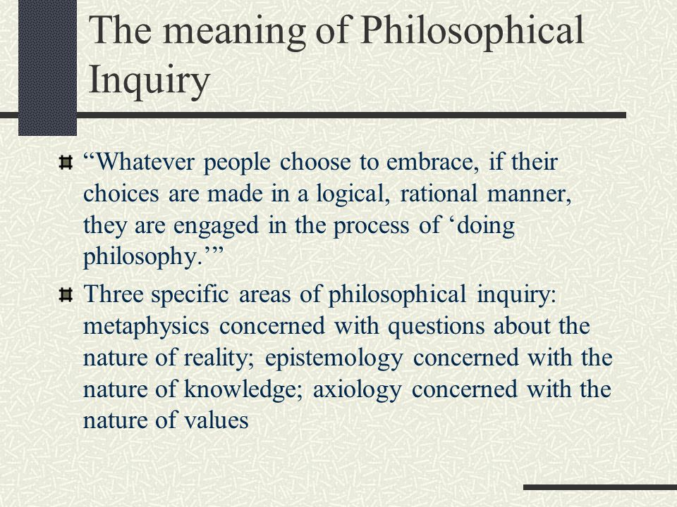 """The meaning of Philosophical Inquiry """"Whatever people choose to embrace, if their choices are made in a logical, rational manner, they are engaged in"""