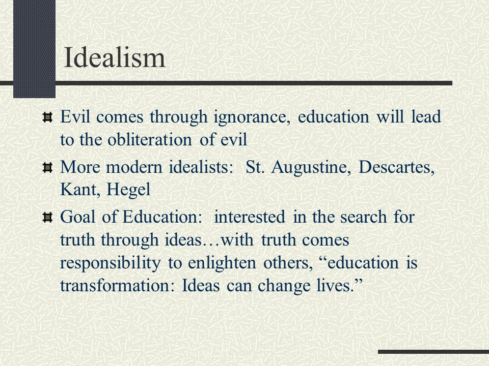 Idealism Evil comes through ignorance, education will lead to the obliteration of evil More modern idealists: St. Augustine, Descartes, Kant, Hegel Go