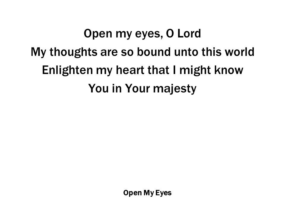 Open My Eyes Open my eyes, O Lord My thoughts are so bound unto this world Enlighten my heart that I might know You in Your majesty