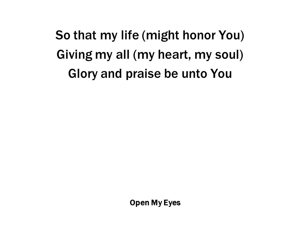 Open My Eyes So that my life (might honor You) Giving my all (my heart, my soul) Glory and praise be unto You