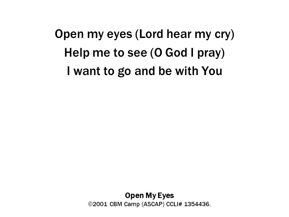 Open My Eyes ©2001 CBM Camp (ASCAP) CCLI# 1354436.