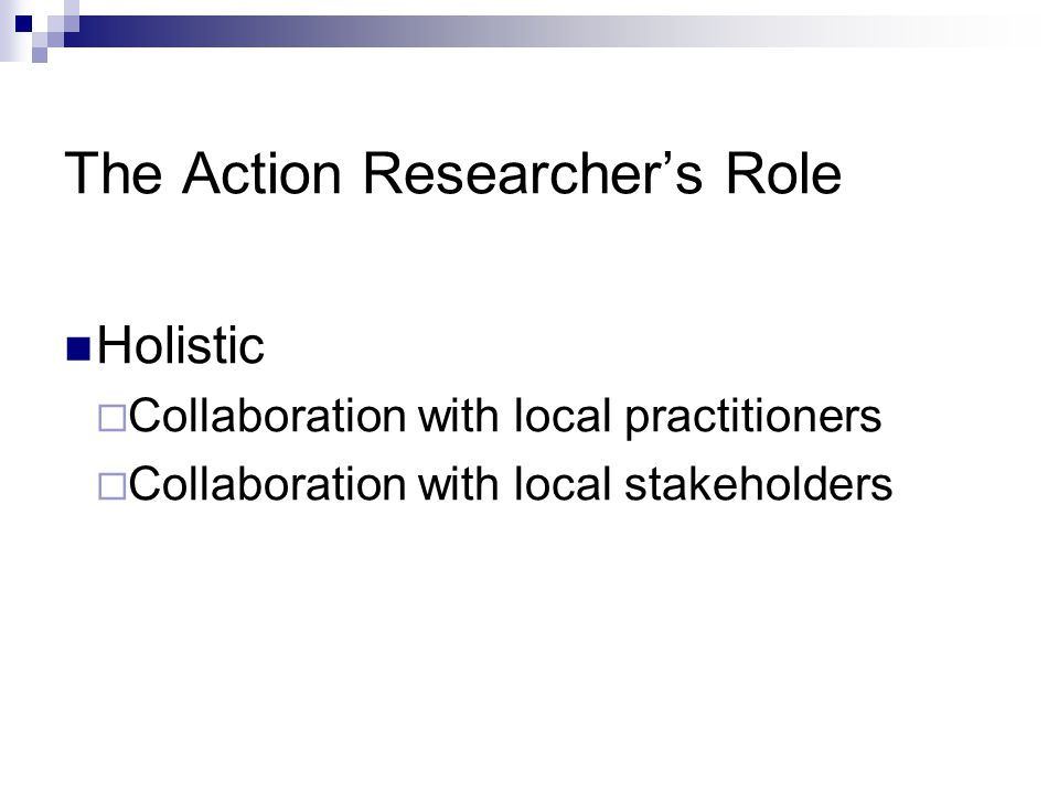 The Action Researcher's Role Copyright © Allyn & Bacon 2010 Holistic  Collaboration with local practitioners  Collaboration with local stakeholders
