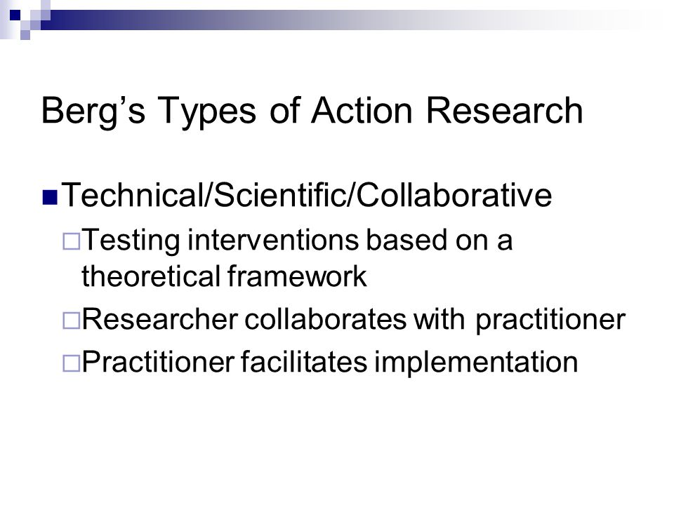 Berg's Types of Action Research Copyright © Allyn & Bacon 2010 Technical/Scientific/Collaborative  Testing interventions based on a theoretical framework  Researcher collaborates with practitioner  Practitioner facilitates implementation