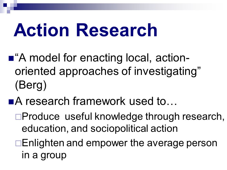Action Research Copyright © Allyn & Bacon 2010 A model for enacting local, action- oriented approaches of investigating (Berg) A research framework used to…  Produce useful knowledge through research, education, and sociopolitical action  Enlighten and empower the average person in a group