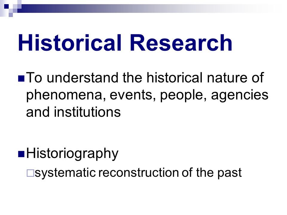 Historical Research Copyright © Allyn & Bacon 2010 To understand the historical nature of phenomena, events, people, agencies and institutions Historiography  systematic reconstruction of the past