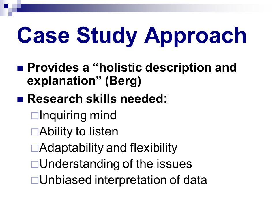 Case Study Approach Provides a holistic description and explanation (Berg) Research skills needed :  Inquiring mind  Ability to listen  Adaptability and flexibility  Understanding of the issues  Unbiased interpretation of data